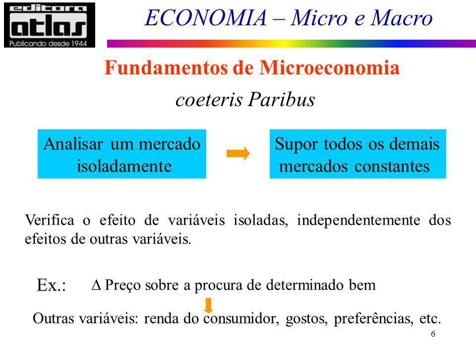 ECONOMIA – Micro e Macro 6 Fundamentos de Microeconomia coeteris Paribus Analisar um mercado isoladamente Supor todos os demais mercados constantes -
