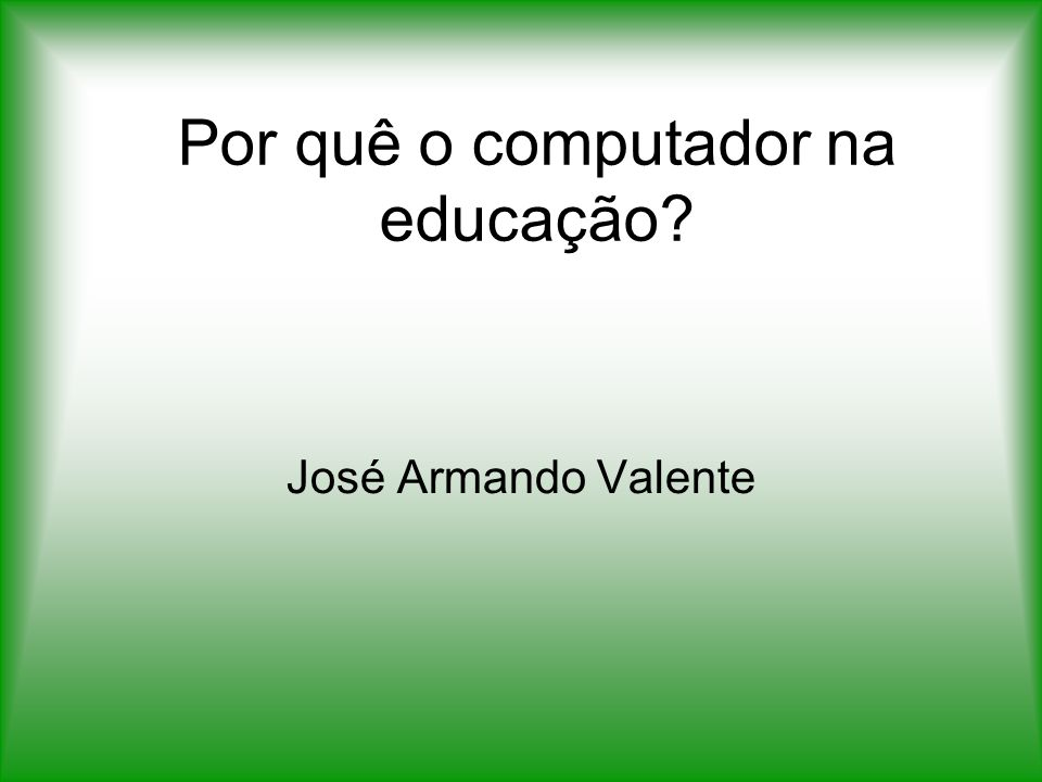 Por quê o computador na educação? José Armando Valente