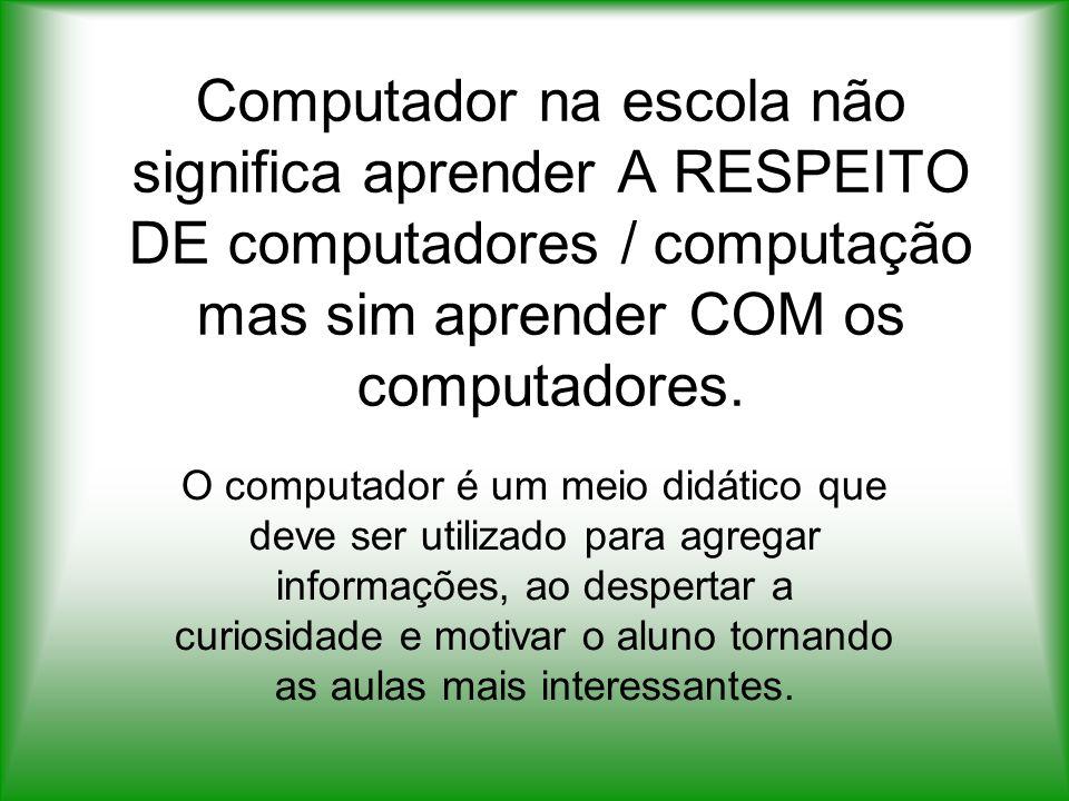 Computador na escola não significa aprender A RESPEITO DE computadores / computação mas sim aprender COM os computadores. O computador é um meio didát