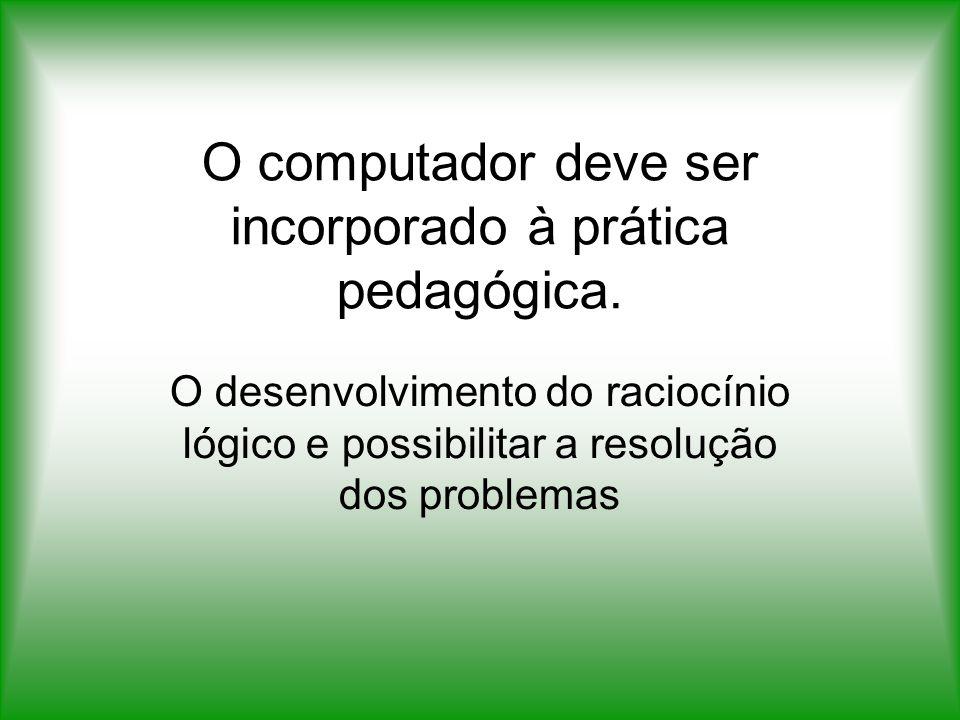 O computador deve ser incorporado à prática pedagógica. O desenvolvimento do raciocínio lógico e possibilitar a resolução dos problemas