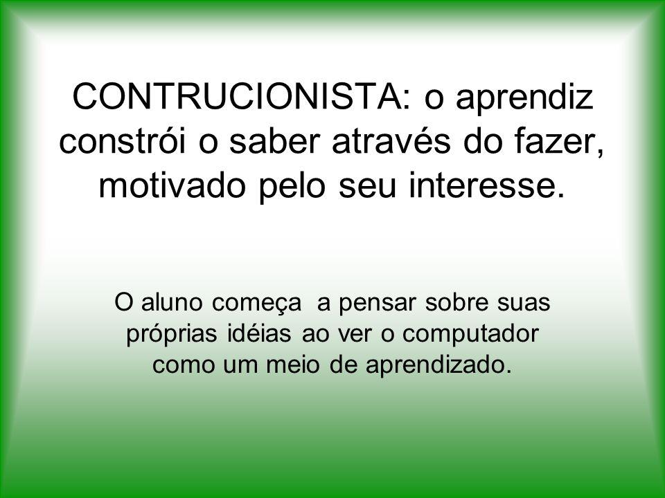 CONTRUCIONISTA: o aprendiz constrói o saber através do fazer, motivado pelo seu interesse. O aluno começa a pensar sobre suas próprias idéias ao ver o