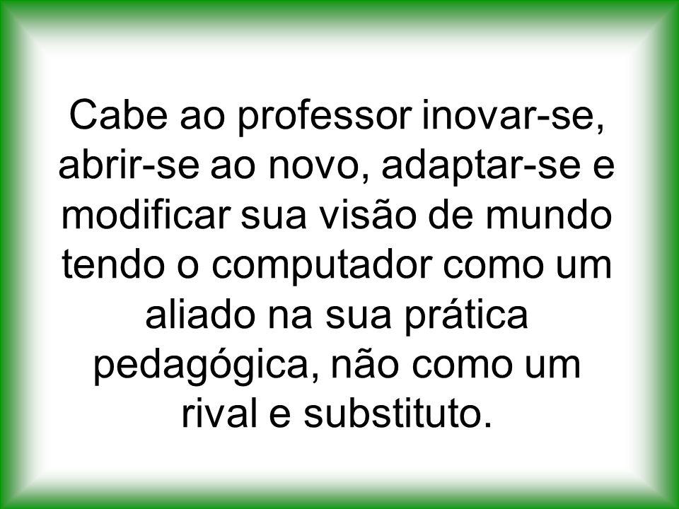 Cabe ao professor inovar-se, abrir-se ao novo, adaptar-se e modificar sua visão de mundo tendo o computador como um aliado na sua prática pedagógica,