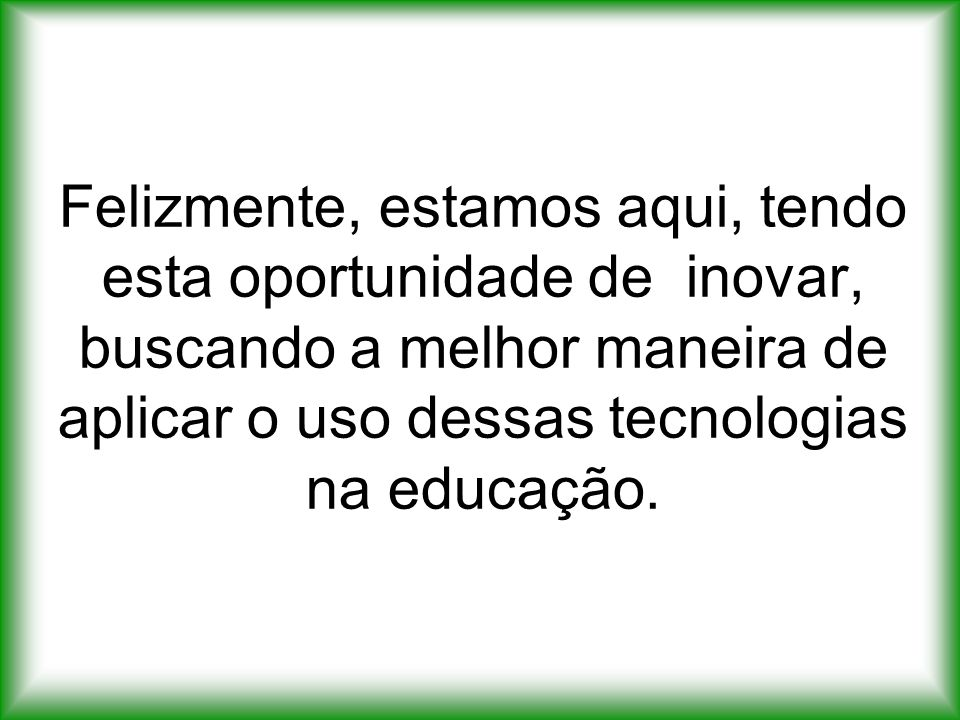 Felizmente, estamos aqui, tendo esta oportunidade de inovar, buscando a melhor maneira de aplicar o uso dessas tecnologias na educação.