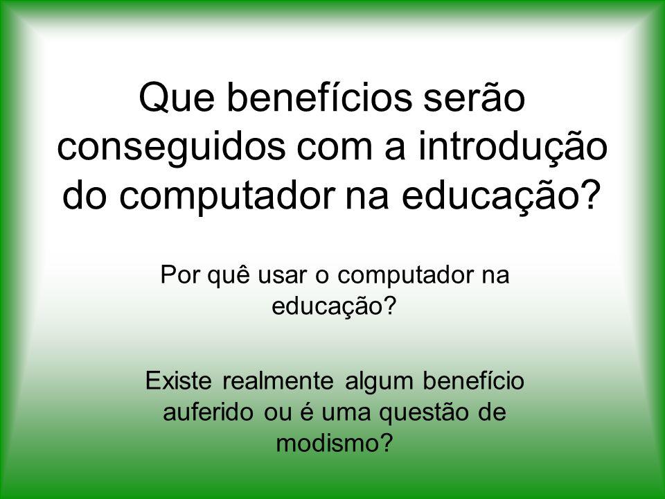 Que benefícios serão conseguidos com a introdução do computador na educação? Por quê usar o computador na educação? Existe realmente algum benefício a