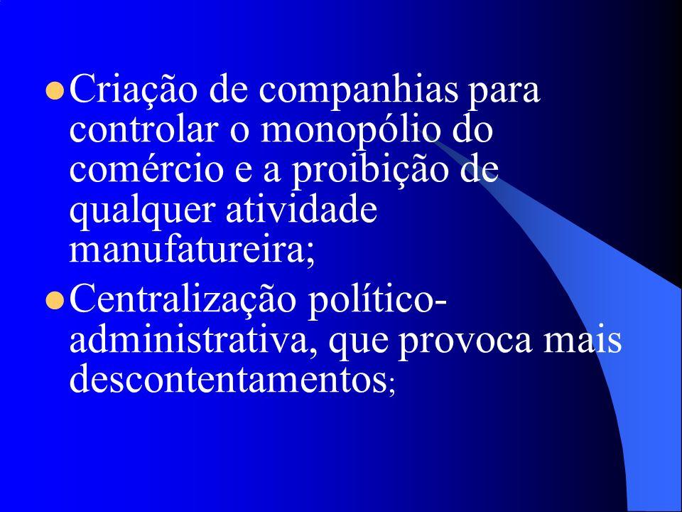 Criação de companhias para controlar o monopólio do comércio e a proibição de qualquer atividade manufatureira; Centralização político- administrativa