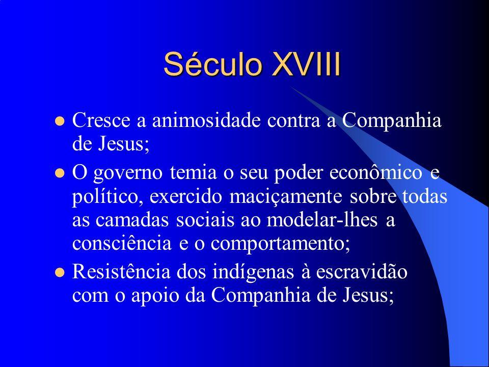 Século XVIII Cresce a animosidade contra a Companhia de Jesus; O governo temia o seu poder econômico e político, exercido maciçamente sobre todas as c