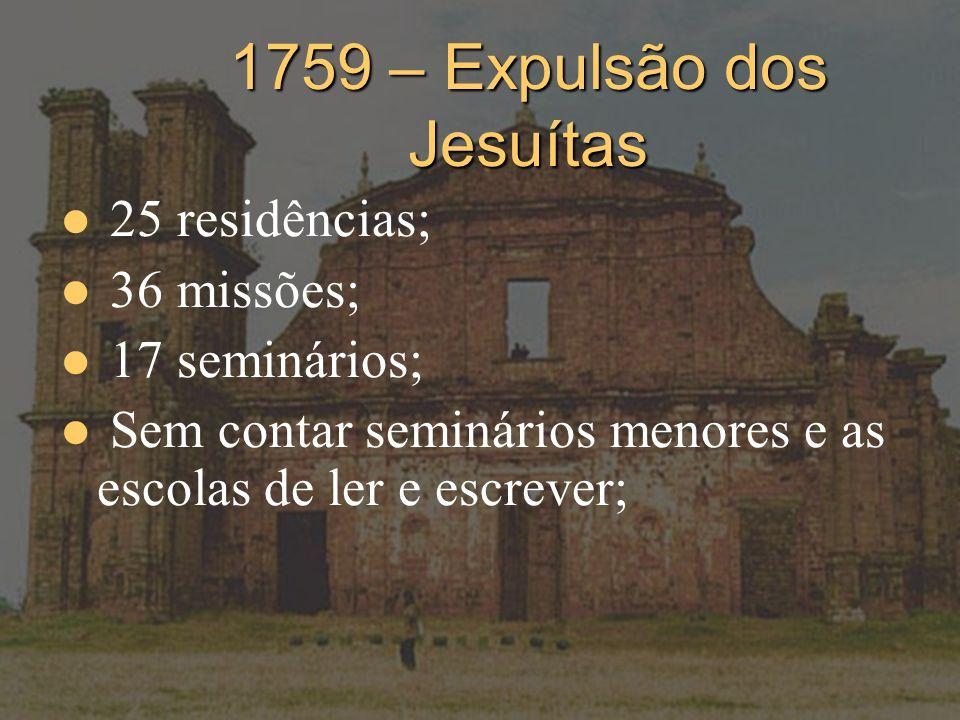 1759 – Expulsão dos Jesuítas 25 residências; 36 missões; 17 seminários; Sem contar seminários menores e as escolas de ler e escrever;