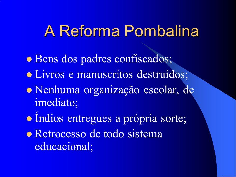A Reforma Pombalina Bens dos padres confiscados; Livros e manuscritos destruídos; Nenhuma organização escolar, de imediato; Índios entregues a própria