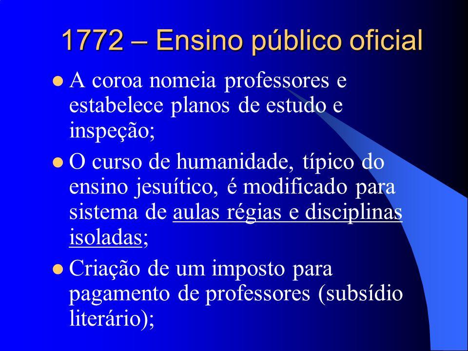 1772 – Ensino público oficial A coroa nomeia professores e estabelece planos de estudo e inspeção; O curso de humanidade, típico do ensino jesuítico,
