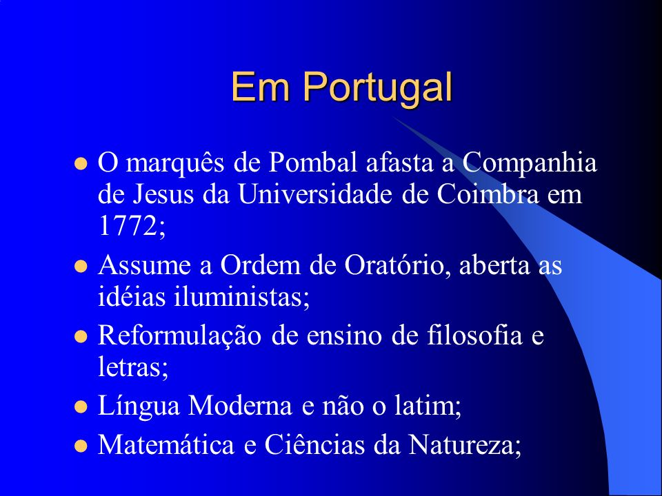 Em Portugal O marquês de Pombal afasta a Companhia de Jesus da Universidade de Coimbra em 1772; Assume a Ordem de Oratório, aberta as idéias iluminist
