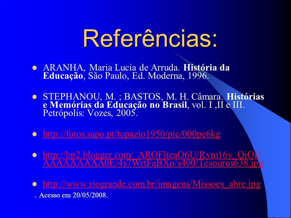 Referências: ARANHA, Maria Lucia de Arruda. História da Educação, São Paulo, Ed. Moderna, 1996. STEPHANOU, M. ; BASTOS, M. H. Câmara. Histórias e Memó