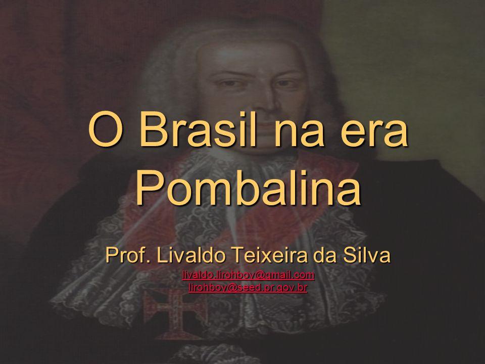 O Brasil na era Pombalina Prof. Livaldo Teixeira da Silva livaldo.lirohboy@gmail.com lirohboy@seed.pr.gov.br livaldo.lirohboy@gmail.com lirohboy@seed.