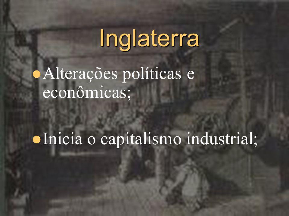 Inglaterra Alterações políticas e econômicas; Inicia o capitalismo industrial;