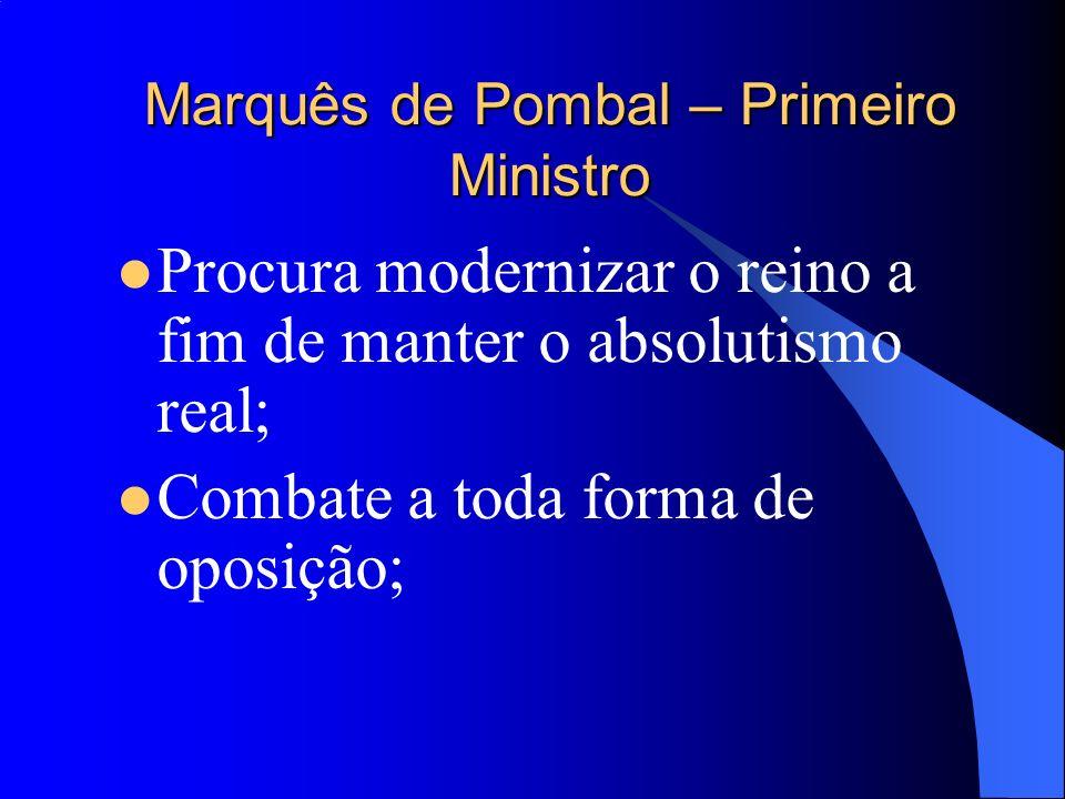 Marquês de Pombal – Primeiro Ministro Procura modernizar o reino a fim de manter o absolutismo real; Combate a toda forma de oposição;