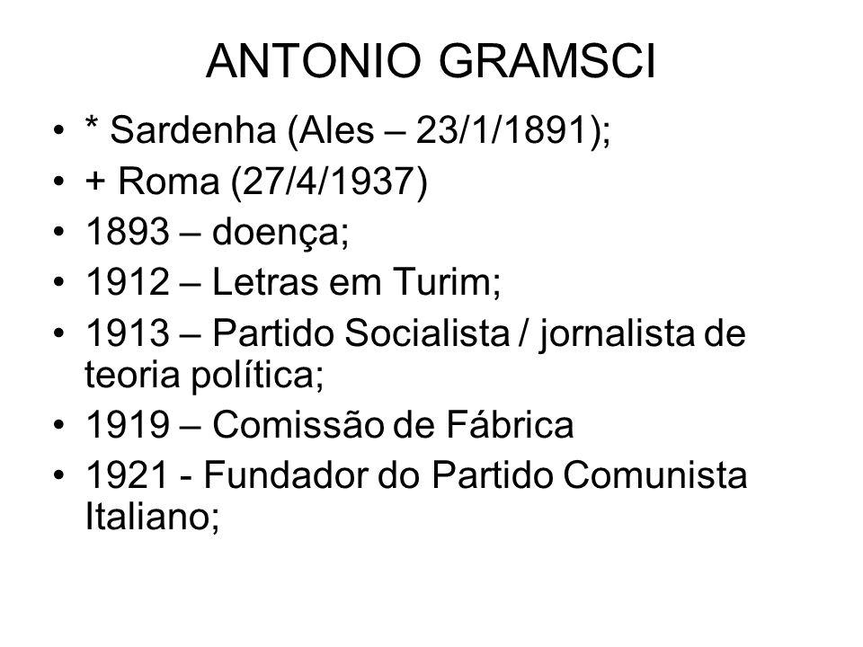 ANTONIO GRAMSCI * Sardenha (Ales – 23/1/1891); + Roma (27/4/1937) 1893 – doença; 1912 – Letras em Turim; 1913 – Partido Socialista / jornalista de teoria política; 1919 – Comissão de Fábrica 1921 - Fundador do Partido Comunista Italiano;