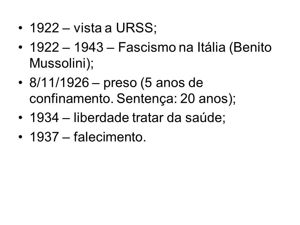 1922 – vista a URSS; 1922 – 1943 – Fascismo na Itália (Benito Mussolini); 8/11/1926 – preso (5 anos de confinamento. Sentença: 20 anos); 1934 – liberd