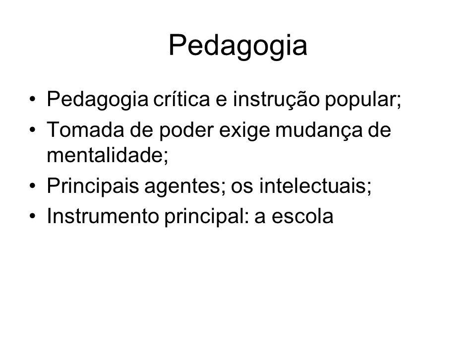 Pedagogia Pedagogia crítica e instrução popular; Tomada de poder exige mudança de mentalidade; Principais agentes; os intelectuais; Instrumento principal: a escola