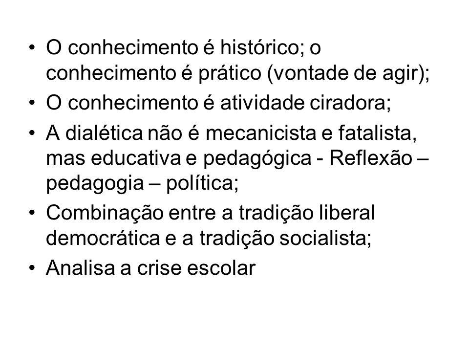 O conhecimento é histórico; o conhecimento é prático (vontade de agir); O conhecimento é atividade ciradora; A dialética não é mecanicista e fatalista, mas educativa e pedagógica - Reflexão – pedagogia – política; Combinação entre a tradição liberal democrática e a tradição socialista; Analisa a crise escolar