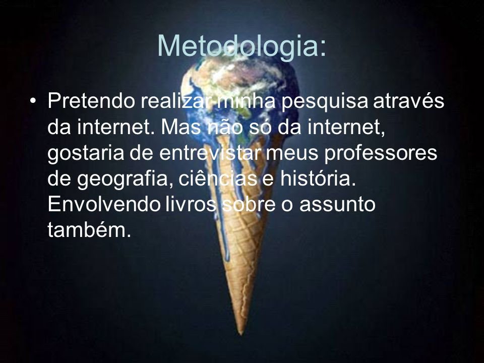 Metodologia: Pretendo realizar minha pesquisa através da internet. Mas não só da internet, gostaria de entrevistar meus professores de geografia, ciên