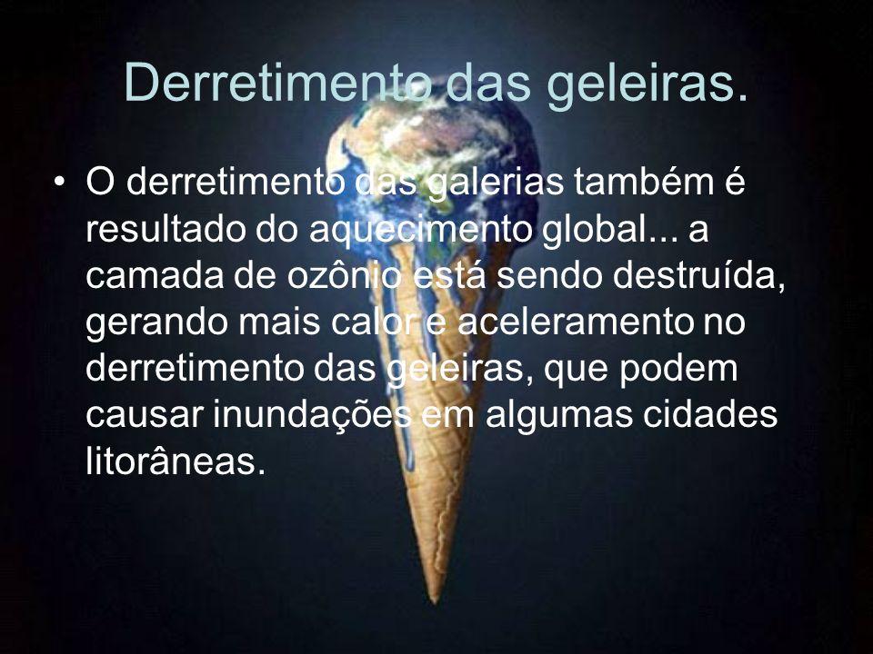 Derretimento das geleiras. O derretimento das galerias também é resultado do aquecimento global... a camada de ozônio está sendo destruída, gerando ma