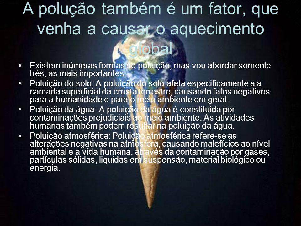 A polução também é um fator, que venha a causar o aquecimento global Existem inúmeras formas de poluição, mas vou abordar somente três, as mais importantes: Poluição do solo: A poluição do solo afeta especificamente a a camada superficial da crosta terrestre, causando fatos negativos para a humanidade e para o meio ambiente em geral.