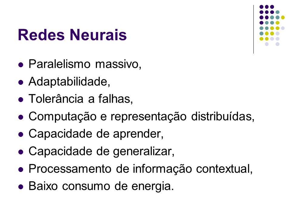 Redes Neurais Paralelismo massivo, Adaptabilidade, Tolerância a falhas, Computação e representação distribuídas, Capacidade de aprender, Capacidade de