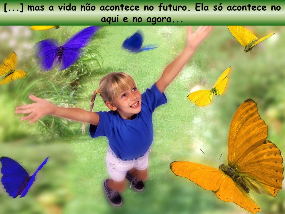 [...] mas a vida não acontece no futuro. Ela só acontece no aqui e no agora...