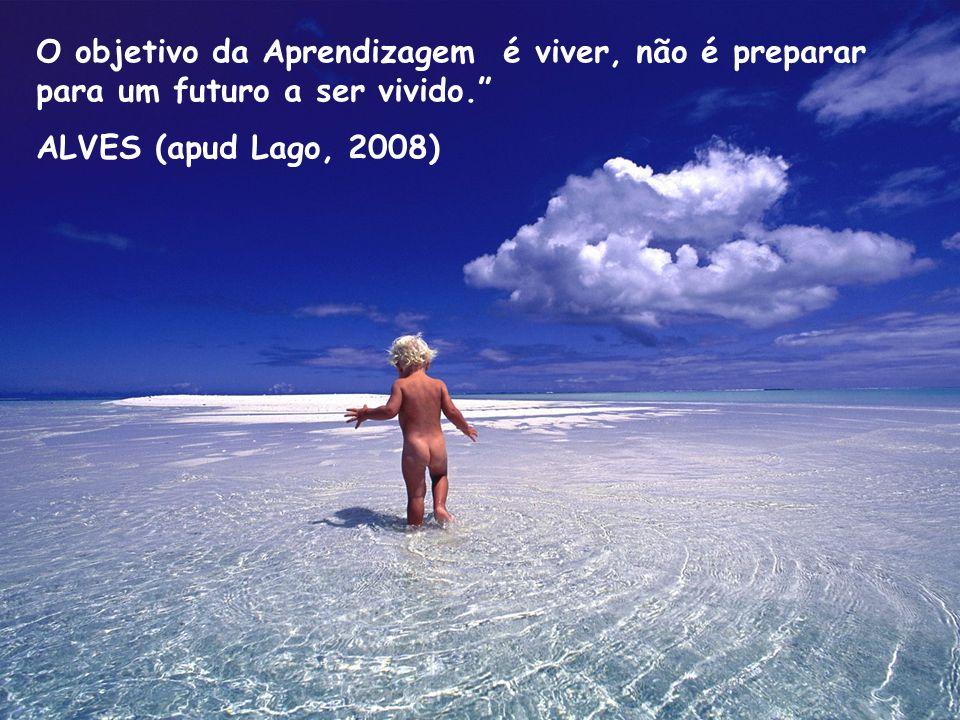 O objetivo da Aprendizagem é viver, não é preparar para um futuro a ser vivido. ALVES (apud Lago, 2008)