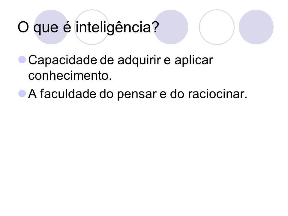 O que é inteligência? Capacidade de adquirir e aplicar conhecimento. A faculdade do pensar e do raciocinar.
