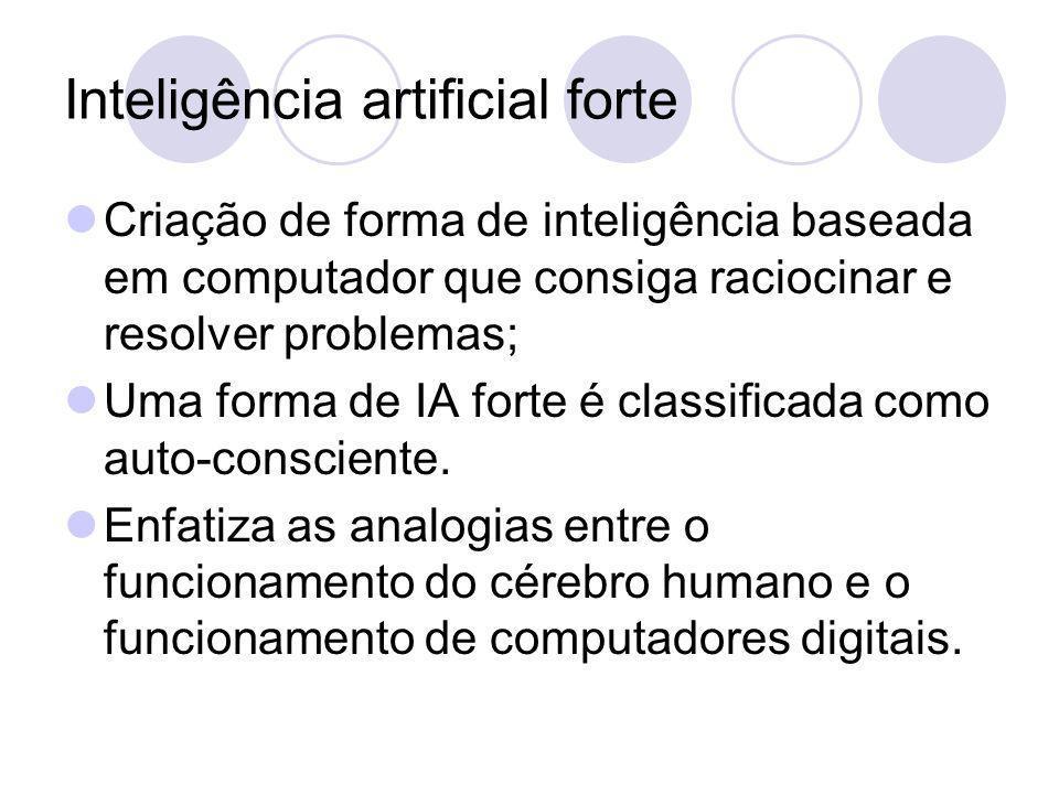 Inteligência artificial forte Criação de forma de inteligência baseada em computador que consiga raciocinar e resolver problemas; Uma forma de IA forte é classificada como auto-consciente.