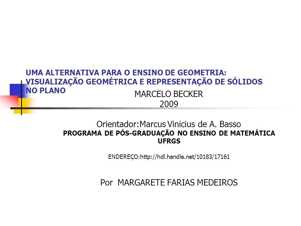 UMA ALTERNATIVA PARA O ENSINO DE GEOMETRIA: VISUALIZAÇÃO GEOMÉTRICA E REPRESENTAÇÃO DE SÓLIDOS NO PLANO MARCELO BECKER 2009 Orientador:Marcus Vinicius de A.
