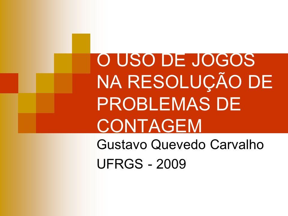 O USO DE JOGOS NA RESOLUÇÃO DE PROBLEMAS DE CONTAGEM Gustavo Quevedo Carvalho UFRGS - 2009