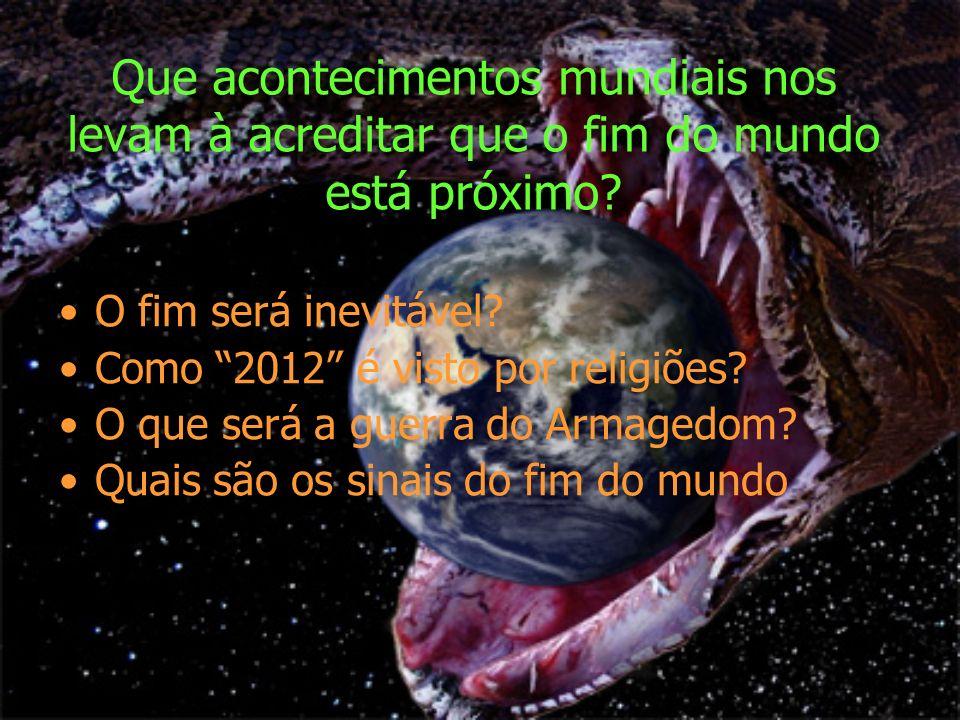 Que acontecimentos mundiais nos levam à acreditar que o fim do mundo está próximo? O fim será inevitável? Como 2012 é visto por religiões? O que será
