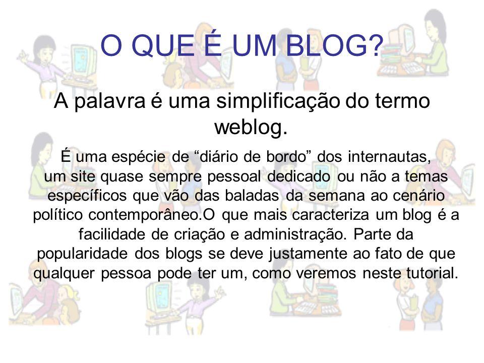 O QUE É UM BLOG? A palavra é uma simplificação do termo weblog. É uma espécie de diário de bordo dos internautas, um site quase sempre pessoal dedicad