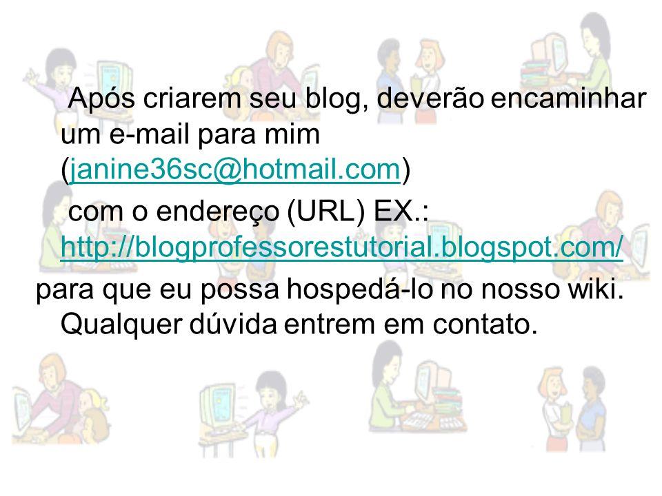 Após criarem seu blog, deverão encaminhar um e-mail para mim (janine36sc@hotmail.com)janine36sc@hotmail.com com o endereço (URL) EX.: http://blogprofe
