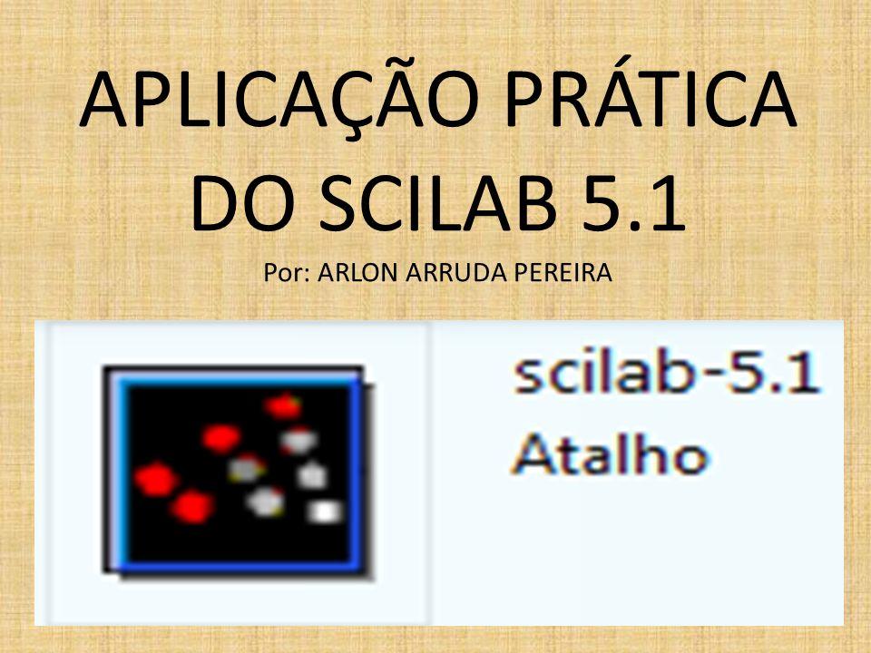 APLICAÇÃO PRÁTICA DO SCILAB 5.1 Por: ARLON ARRUDA PEREIRA