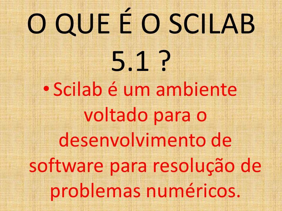 O QUE É O SCILAB 5.1 ? Scilab é um ambiente voltado para o desenvolvimento de software para resolução de problemas numéricos.