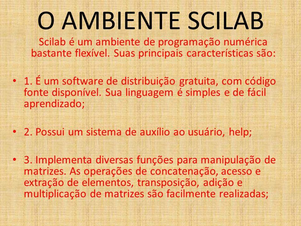 O AMBIENTE SCILAB Scilab é um ambiente de programação numérica bastante flexível. Suas principais características são: 1. É um software de distribuiçã