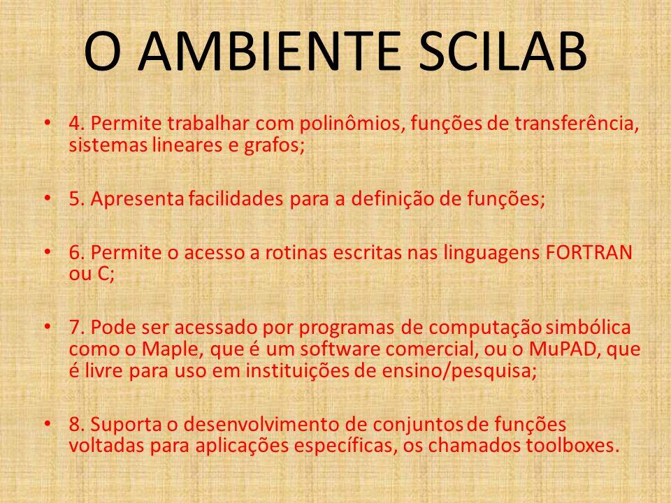 O AMBIENTE SCILAB 4. Permite trabalhar com polinômios, funções de transferência, sistemas lineares e grafos; 5. Apresenta facilidades para a definição