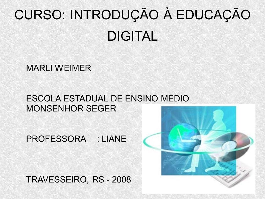 CURSO: INTRODUÇÃO À EDUCAÇÃO DIGITAL MARLI WEIMER ESCOLA ESTADUAL DE ENSINO MÉDIO MONSENHOR SEGER PROFESSORA: LIANE TRAVESSEIRO, RS - 2008