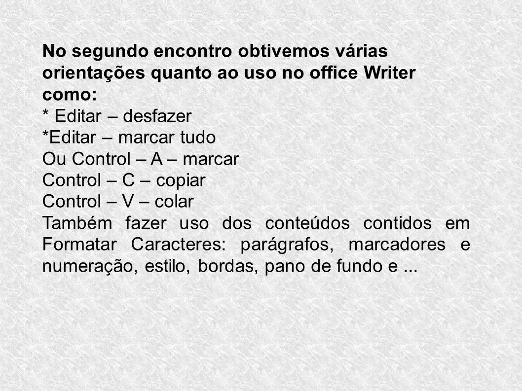 No segundo encontro obtivemos várias orientações quanto ao uso no office Writer como: * Editar – desfazer *Editar – marcar tudo Ou Control – A – marca