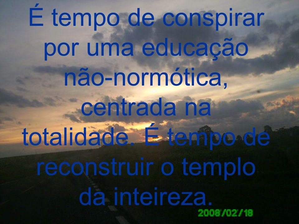 É tempo de conspirar por uma educação não-normótica, centrada na totalidade. É tempo de reconstruir o templo da inteireza.