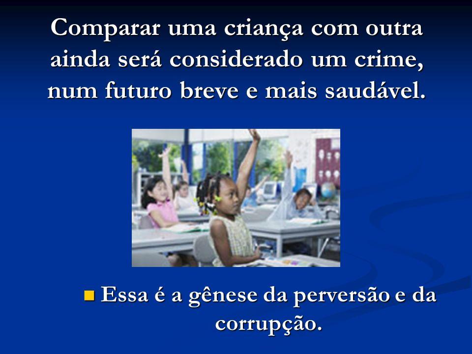 Comparar uma criança com outra ainda será considerado um crime, num futuro breve e mais saudável. Essa é a gênese da perversão e da corrupção.