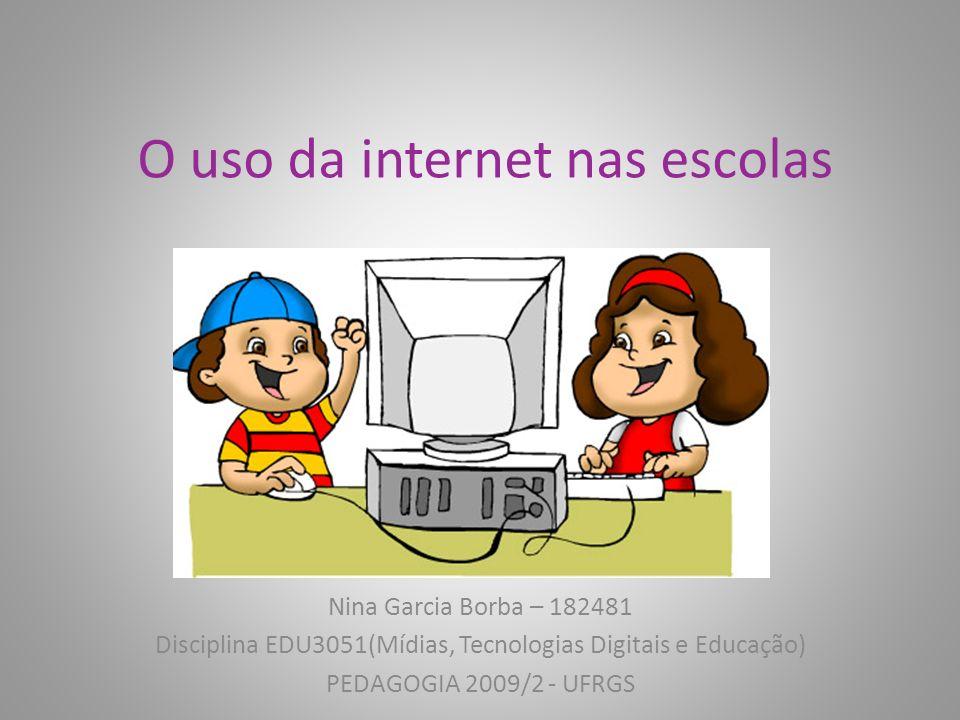 O uso da internet nas escolas Nina Garcia Borba – 182481 Disciplina EDU3051(Mídias, Tecnologias Digitais e Educação) PEDAGOGIA 2009/2 - UFRGS