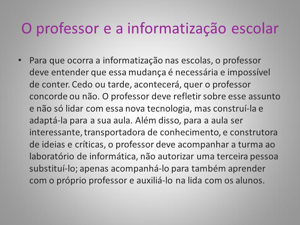 O professor e a informatização escolar Para que ocorra a informatização nas escolas, o professor deve entender que essa mudança é necessária e impossí