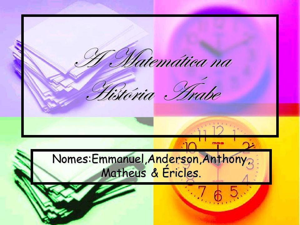 A Matemática na História Árabe Nomes:Emmanuel,Anderson,Anthony, Matheus & Éricles.