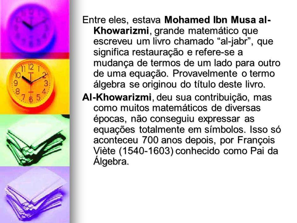 Entre eles, estava Mohamed Ibn Musa al- Khowarizmi, grande matemático que escreveu um livro chamado al-jabr, que significa restauração e refere-se a m