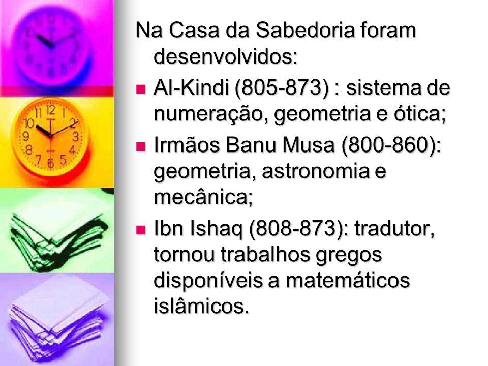 Na Casa da Sabedoria foram desenvolvidos: Al-Kindi (805-873) : sistema de numeração, geometria e ótica; Al-Kindi (805-873) : sistema de numeração, geo