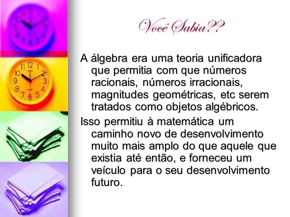 Você Sabia?? A álgebra era uma teoria unificadora que permitia com que números racionais, números irracionais, magnitudes geométricas, etc serem trata
