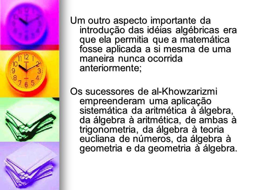 Um outro aspecto importante da introdução das idéias algébricas era que ela permitia que a matemática fosse aplicada a si mesma de uma maneira nunca o